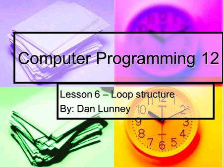 Computer Programming 12 Lesson 6 – Loop structure By: Dan Lunney.