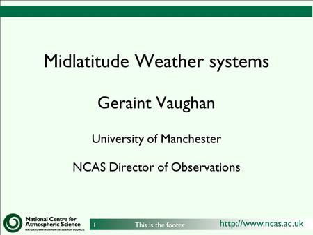 1 This is the footer Midlatitude Weather systems Geraint Vaughan University of Manchester NCAS Director of Observations.