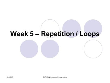Sesi 0607EKT120/4 Computer Programming Week 5 – Repetition / Loops.