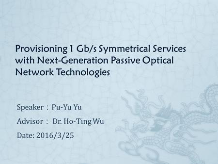 Provisioning 1 Gb/s Symmetrical Services with Next-Generation Passive Optical Network Technologies Speaker : Pu-Yu Yu Advisor : Dr. Ho-Ting Wu​ Date: 2016/3/25.