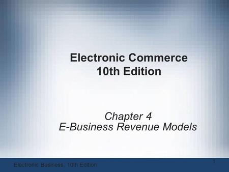 Electronic Commerce 10th Edition Chapter 4 E-Business Revenue Models 1 Electronic Business, 10th Edition.