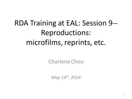 RDA Training at EAL: Session 9-- Reproductions: microfilms, reprints, etc. Charlene Chou May 13 th, 2014 1.