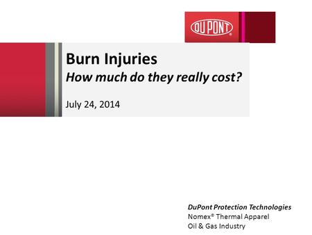 Burn Injuries How much do they really cost? July 24, 2014 DuPont Protection Technologies Nomex® Thermal Apparel Oil & Gas Industry.