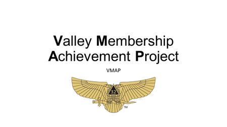 Valley Membership Achievement Project VMAP. 1. Membership Recruitment 2. New Member Engagement 3. Degree Conferral Proficiency 4. Reunion Experience 5.