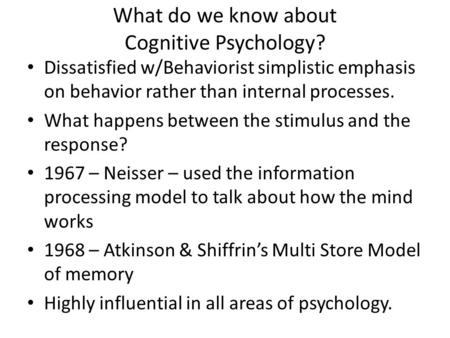 What do we know about Cognitive Psychology? Dissatisfied w/Behaviorist simplistic emphasis on behavior rather than internal processes. What happens between.