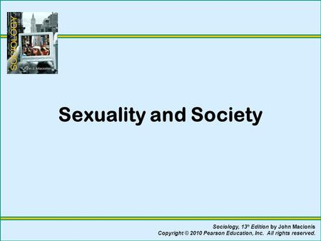 Sexuality and Society Sociology, 13 h Edition by John Macionis Copyright © 2010 Pearson Education, Inc. All rights reserved.