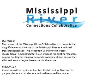 Our Mission The mission of the Mississippi River Collaborative is to promote the magnificence and diversity of the Mississippi River as a national treasured.