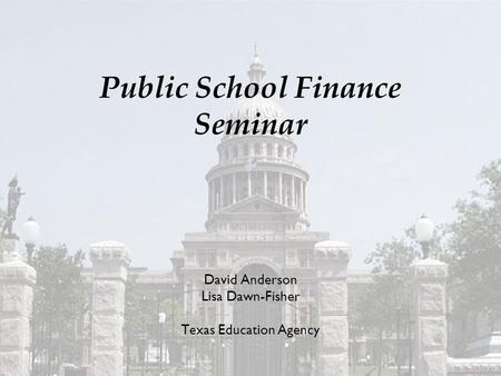 Public School Finance Seminar David Anderson Lisa Dawn-Fisher Texas Education Agency.