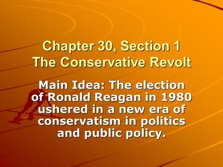 Chapter 30, Section 1 The Conservative Revolt Main Idea: The election of Ronald Reagan in 1980 ushered in a new era of conservatism in politics and public.