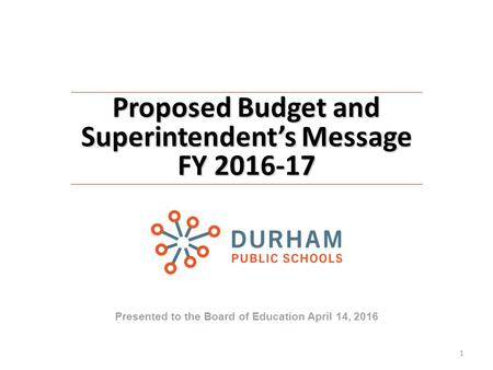 Proposed Budget and Superintendent's Message FY 2016-17 Presented to the Board of Education April 14, 2016 1.