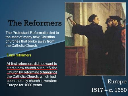 The Reformers Europe 1517 – c. 1650 The Protestant Reformation led to the start of many new Christian churches that broke away from the Catholic Church.