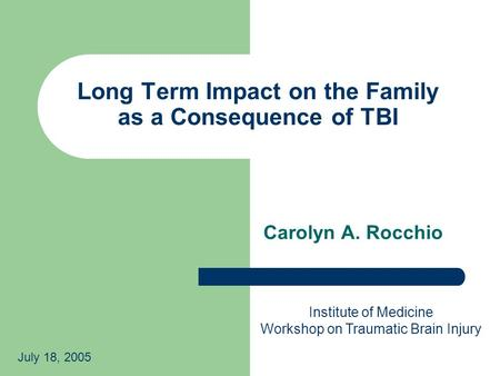 Long Term Impact on the Family as a Consequence of TBI Carolyn A. Rocchio Institute of Medicine Workshop on Traumatic Brain Injury July 18, 2005.