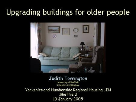 Upgrading buildings for older people Judith Torrington University of Sheffield School of Architecture Yorkshire and Humberside Regional Housing LIN Sheffield.