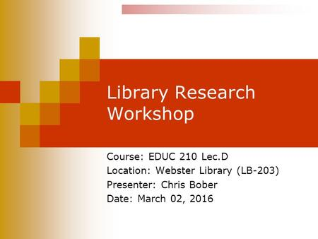 Library Research Workshop Course: EDUC 210 Lec.D Location: Webster Library (LB-203) Presenter: Chris Bober Date: March 02, 2016.