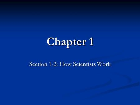 Chapter 1 Section 1-2: How Scientists Work. Objectives Describe how scientists test hypotheses. Describe how scientists test hypotheses. Explain how a.