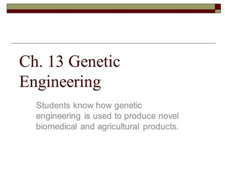 Ch. 13 Genetic Engineering Students know how genetic engineering is used to produce novel biomedical and agricultural products.