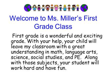 Welcome to Ms. Miller's First Grade Class First grade is a wonderful and exciting grade. With your help, your child will leave my classroom with a great.