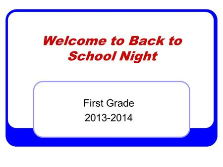 Welcome to Back to School Night First Grade 2013-2014.