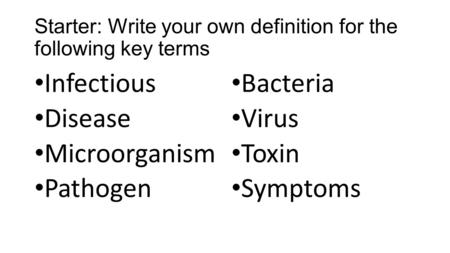 Starter: Write your own definition for the following key terms Infectious Disease Microorganism Pathogen Bacteria Virus Toxin Symptoms.