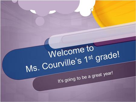 Welcome to Ms. Courville's 1 st grade! It's going to be a great year!