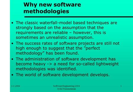 3.3.2004Software Engineering 2004 Jyrki Nummenmaa 1 Why new software methodologies The classic waterfall-model based techniques are strongly based on the.