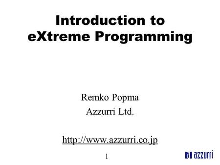 1 Introduction to eXtreme Programming Remko Popma Azzurri Ltd.