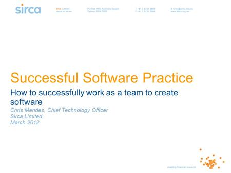 Successful Software Practice How to successfully work as a team to create software Chris Mendes, Chief Technology Officer Sirca Limited March 2012.