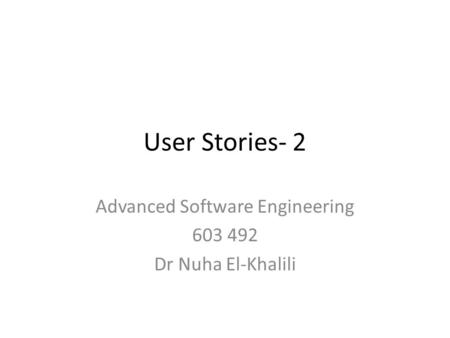 User Stories- 2 Advanced Software Engineering 603 492 Dr Nuha El-Khalili.