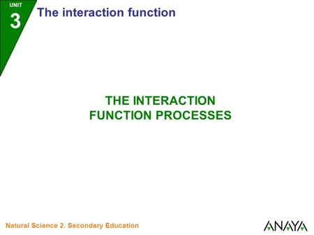 UNIT 3 The interaction function Natural Science 2. Secondary Education THE INTERACTION FUNCTION PROCESSES.