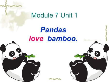 Module 7 Unit 1 Pandas love bamboo.. What animals can you see in this picture?
