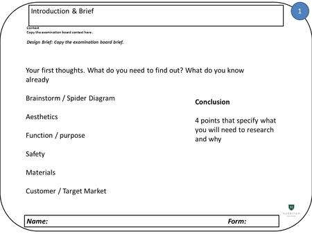 1 Name: Form: Introduction & Brief Context Copy the examination board context here. Design Brief: Copy the examination board brief. Your first thoughts.