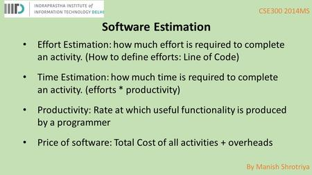 By Manish Shrotriya CSE300 2014MS Software Estimation Effort Estimation: how much effort is required to complete an activity. (How to define efforts: Line.