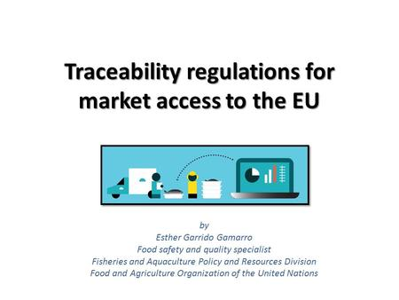Traceability regulations for market access to the EU by Esther Garrido Gamarro Food safety and quality specialist Fisheries and Aquaculture Policy and.