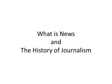 What is News and The History of Journalism. How not to News