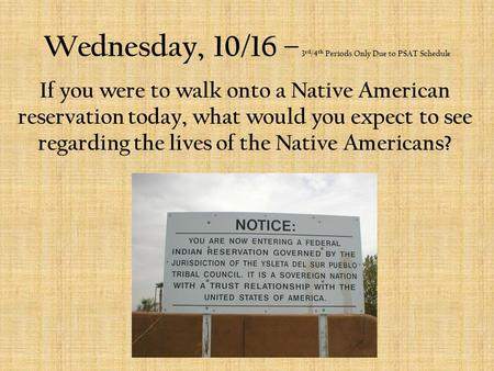 Wednesday, 10/16 – 3 rd /4 th Periods Only Due to PSAT Schedule If you were to walk onto a Native American reservation today, what would you expect to.