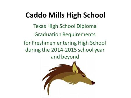 Caddo Mills High School Texas High School Diploma Graduation Requirements for Freshmen entering High School during the 2014-2015 school year and beyond.