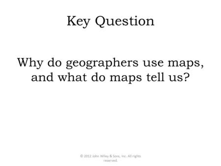 Key Question Why do geographers use maps, and what do maps tell us? © 2012 John Wiley & Sons, Inc. All rights reserved.