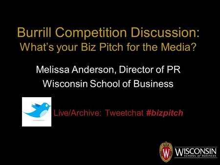 Burrill Competition Discussion: What's your Biz Pitch for the Media? Melissa Anderson, Director of PR Wisconsin School of Business Live/Archive: Tweetchat.