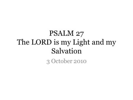 PSALM 27 The LORD is my Light and my Salvation 3 October 2010.