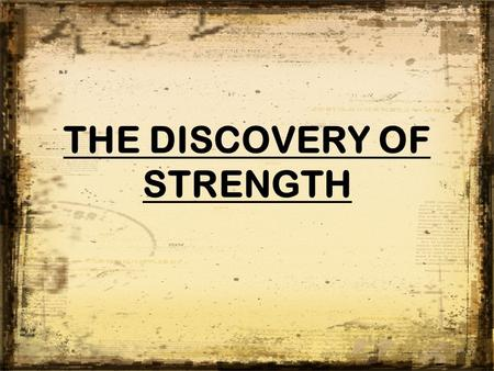 THE DISCOVERY OF STRENGTH.  There are always those times when it seems that Satan is getting the best of us.