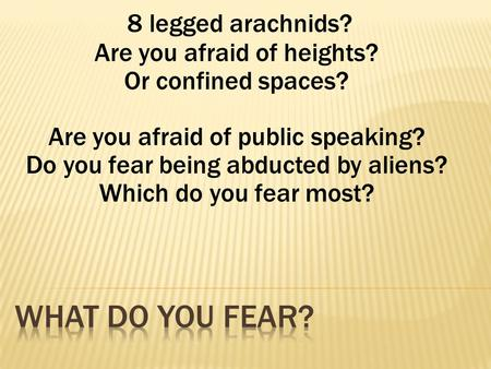 8 legged arachnids? Are you afraid of heights? Or confined spaces? Are you afraid of public speaking? Do you fear being abducted by aliens? Which do you.