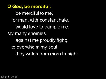 O God, be merciful, be merciful to me, for man, with constant hate, would love to trample me. My many enemies against me proudly fight; to overwhelm my.