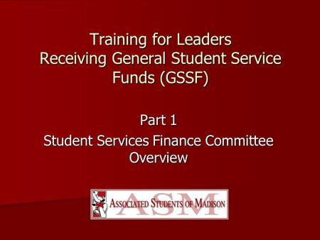 Training for Leaders Receiving General Student Service Funds (GSSF) Part 1 Student Services Finance Committee Overview.