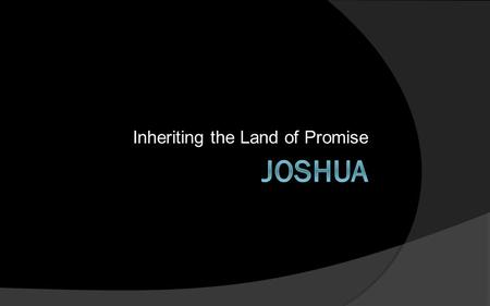 Inheriting the Land of Promise. Reasons for Fear 1.The death of Moses – was Joshua capable of leading this people? 2.The need to possess the land – were.