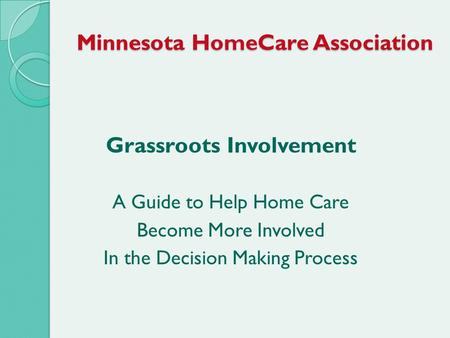 Minnesota HomeCare Association Grassroots Involvement A Guide to Help Home Care Become More Involved In the Decision Making Process.
