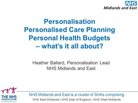 NHS Midlands and East is a cluster of SHAs comprising NHS East Midlands | NHS East of England | NHS West Midlands Heather Ballard, Personalisation Lead.