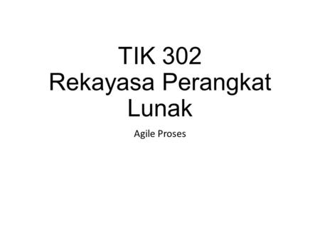 TIK 302 Rekayasa Perangkat Lunak Agile Proses. Agile View of Process Represents a reasonable compromise between conventional software engineering for.
