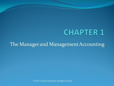The Manager and Management Accounting © 2012 Pearson Education. All rights reserved.