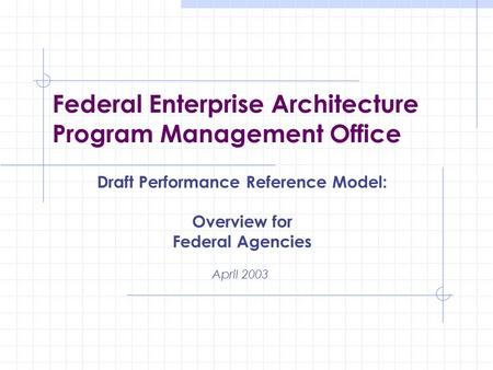 Federal Enterprise Architecture Program Management Office April 2003 Draft Performance Reference Model: Overview for Federal Agencies.