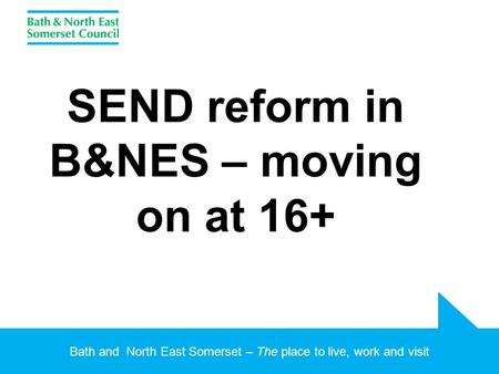Bath and North East Somerset – The place to live, work and visit SEND reform in B&NES – moving on at 16+